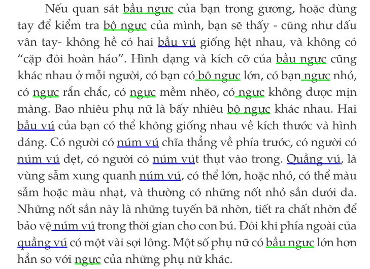 """Machine generated alternative text: Néu quan såt båu nguc cüa ban trong guong, hoäc düng  tay dé kiém tra bö_nguc cüa minh, ban sé thäy - cüng nhu däu  van tay- khöng hé co hai gi6ng het nhau, vå khöng co  'cap döi hoån håo"""". Hinh dang vå kich co cüa båu nguc cüng  khåc nhau O möi nguöi, co ban 16n, co ban_nggc nhö,  co nguc rän chäc, co nguc mém nhéo, cö_nguc khöng duqc min  mäng. Bao nhiéu Phu nü lå bäy nhiéu bO_nggc khåc nhau. Hai  vti cåa ban co th6 khöng gi6ng nhau vé kich thuOc vä hinh  däng. CO nguöi co chia thång vé phia truOc, co nguöi co  nxim—ui det, co nguöi co nxim-YAit thut våo trong. Quång vi lå  vüng säm xung quanh co thé 16n, hoäc nhå, co thé måu  sam hoäc måu nhat, vå thuöng co nhüng n6t nhö san du6i da.  Nhüng n6t san nay lå nhüng tuyén bä nhön, tiét ra chät nhön dé  båO ve-num-y-li trong thöri gian cho con bü. Döi khi phia ngoåi cüa  quang vü co mot våi svi löng. Mét s6 Phu nü co båu nguc 16n hon  hän so vöi nggc cüa nhüng Phu nü khåc."""